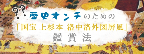 歴史オンチのための「国宝 上杉本 洛中洛外図屏風」鑑賞法